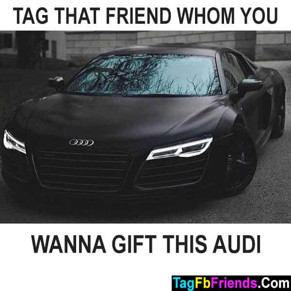 Tag that friend whom you will gift audi car
