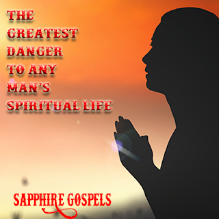 The greatest danger to any man's spiritual life