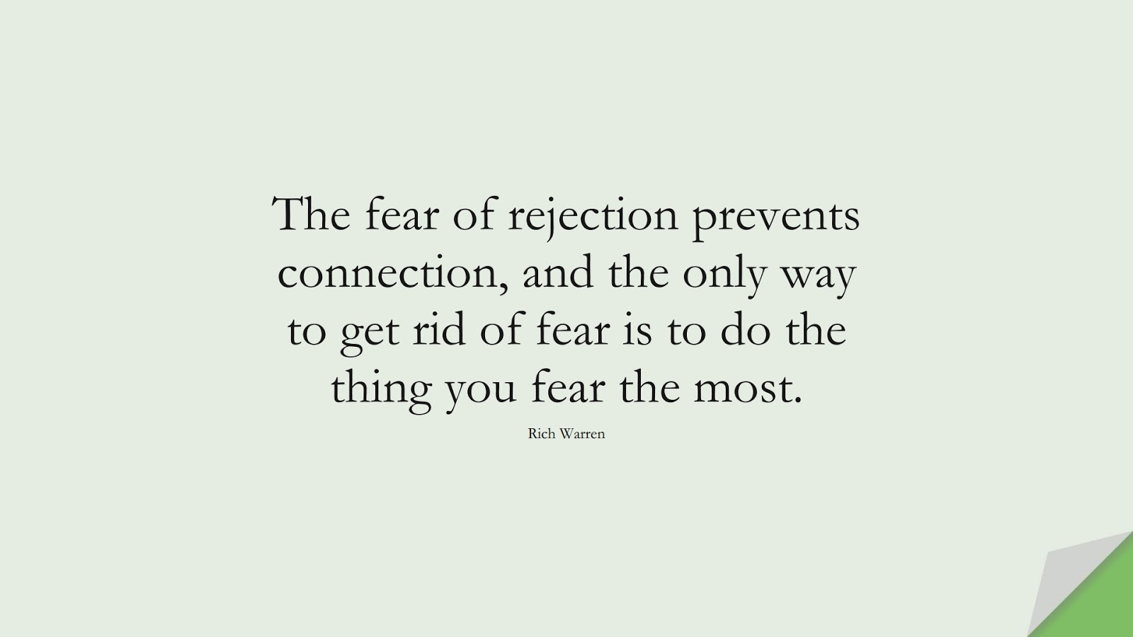 The fear of rejection prevents connection, and the only way to get rid of fear is to do the thing you fear the most. (Rich Warren);  #FearQuotes