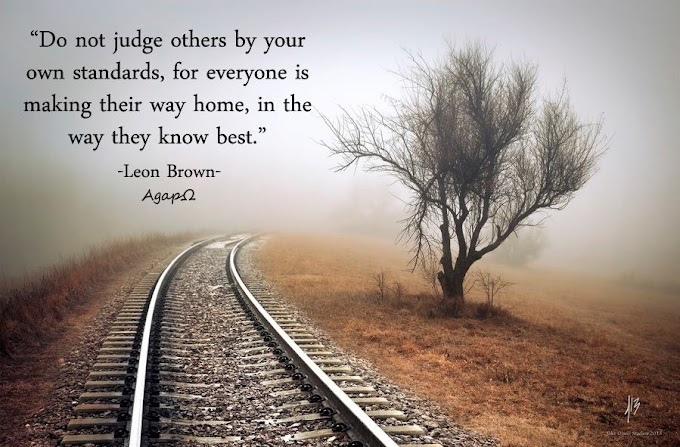 Do not judge others by your own standards, for everyone is making their way home, in the way they know best.