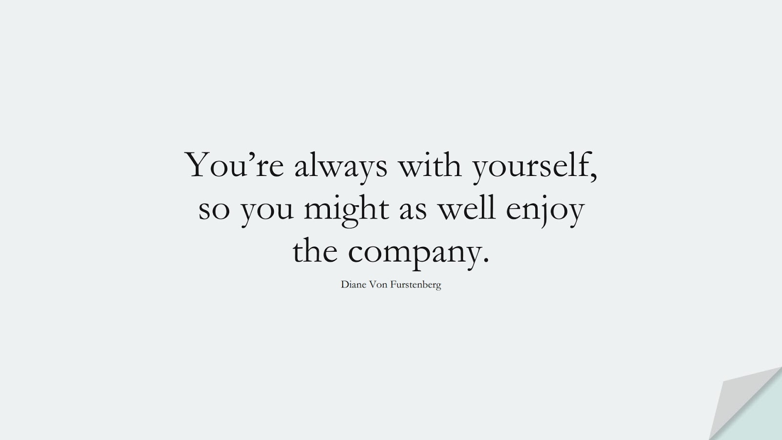 You're always with yourself, so you might as well enjoy the company. (Diane Von Furstenberg);  #SelfEsteemQuotes