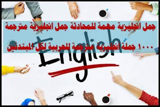 جمل انجليزية مهمة للمحادثة جمل انجليزية مترجمة 1000 جملة انجليزية مترجمة للعربية لكل المبتدئين