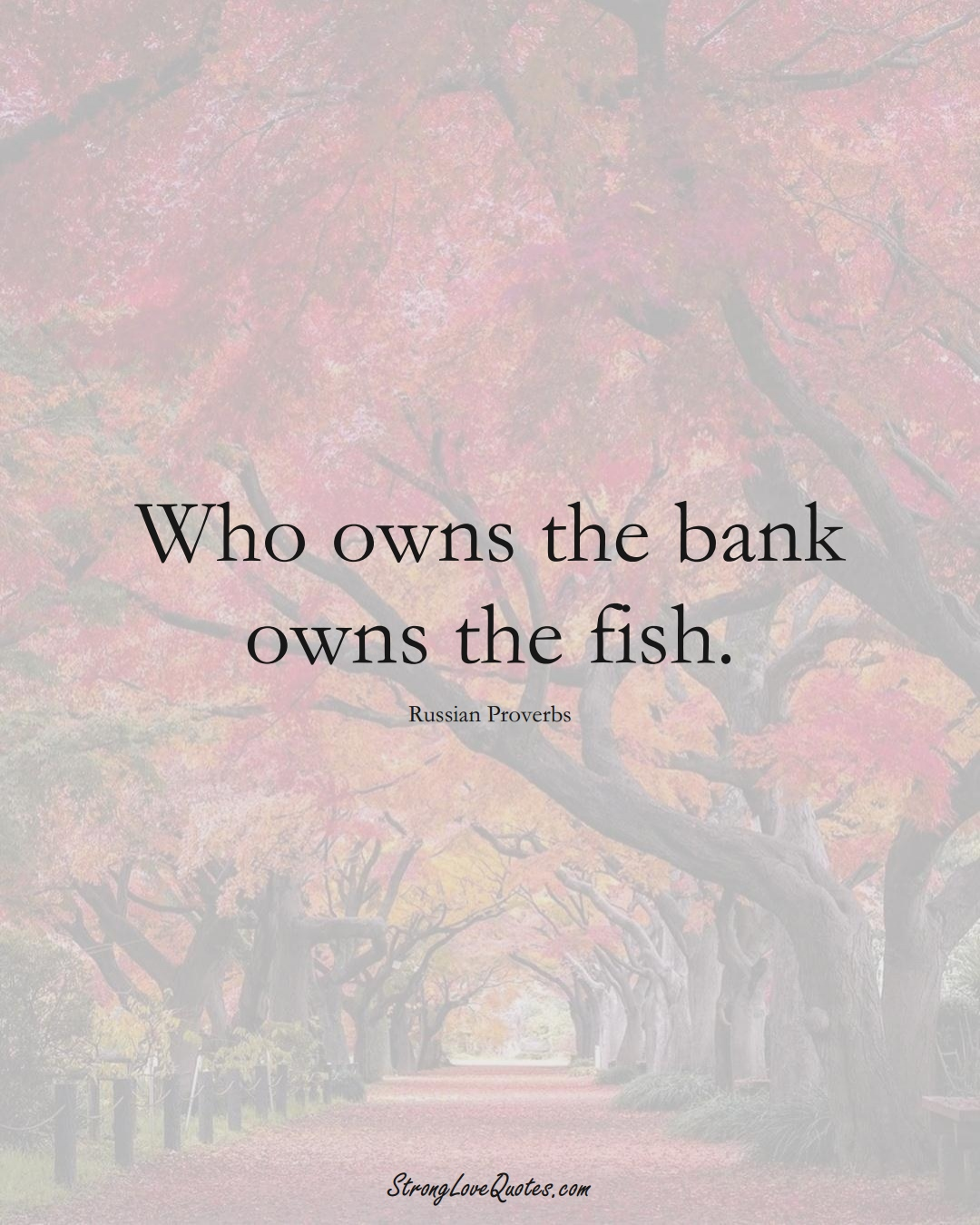 Who owns the bank owns the fish. (Russian Sayings);  #AsianSayings