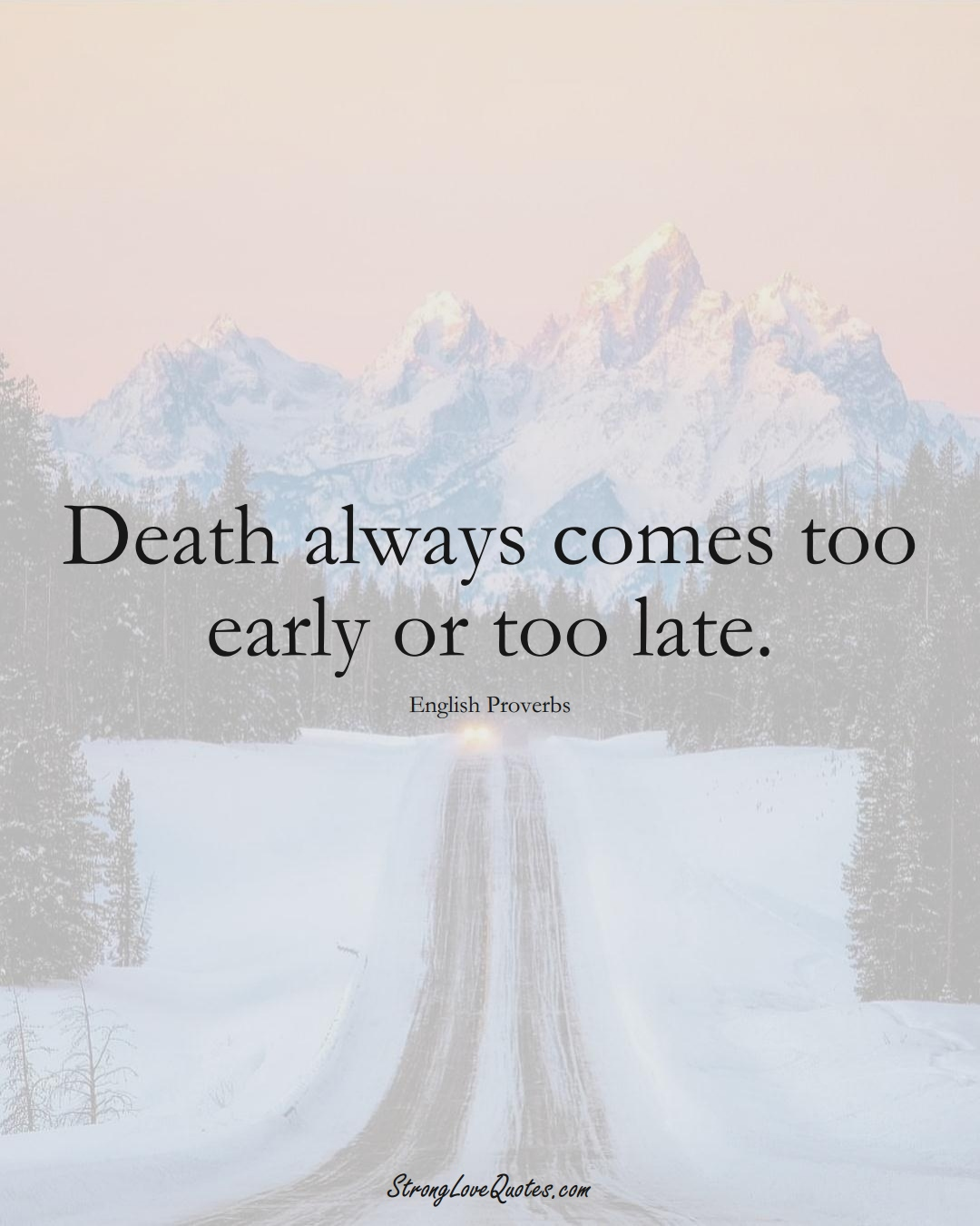 Death always comes too early or too late. (English Sayings);  #EuropeanSayings