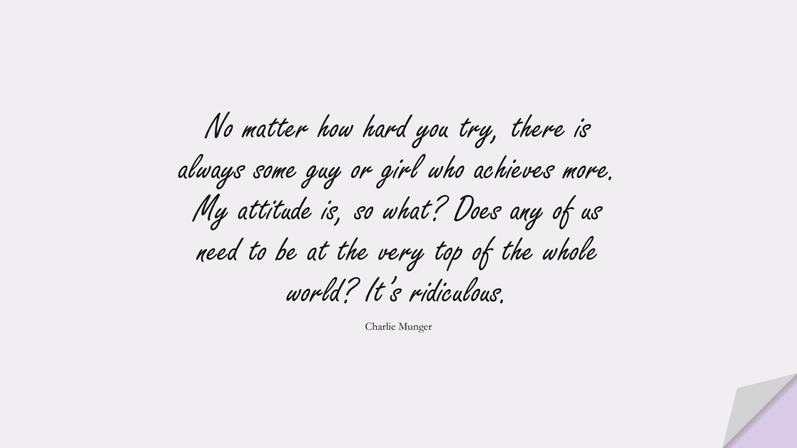 No matter how hard you try, there is always some guy or girl who achieves more. My attitude is, so what? Does any of us need to be at the very top of the whole world? It's ridiculous. (Charlie Munger);  #SelfEsteemQuotes