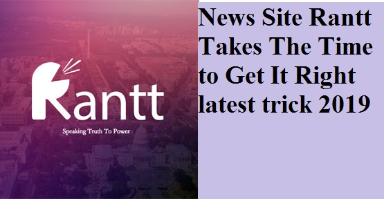 News Site Rantt Takes The Time to Get It Right latest trick 2019