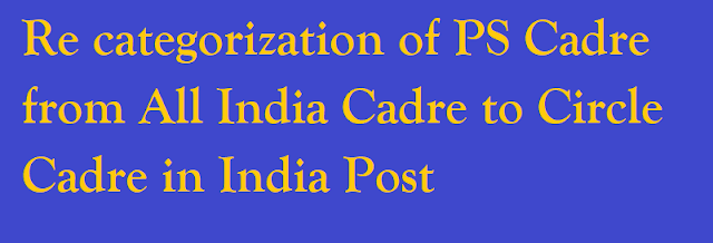 Re categorization of PS Cadre from All India Cadre to Circle Cadre in India Post