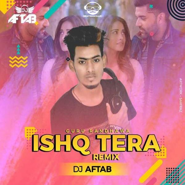Ishq Tera (Guru Randhawa) DJ Aftab