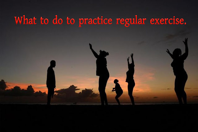 What to do to practice regular exercise.