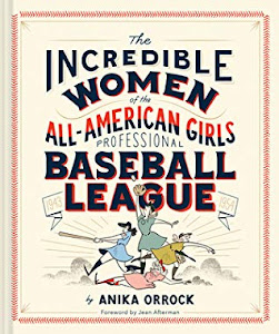 Incredible Women of the All-American Girls Professional Baseball League by Anika Orrock