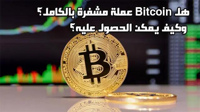 هل Bitcoin عملة مشفرة بالكامل؟... وكيف يمكن الحصول على البيتكوين؟