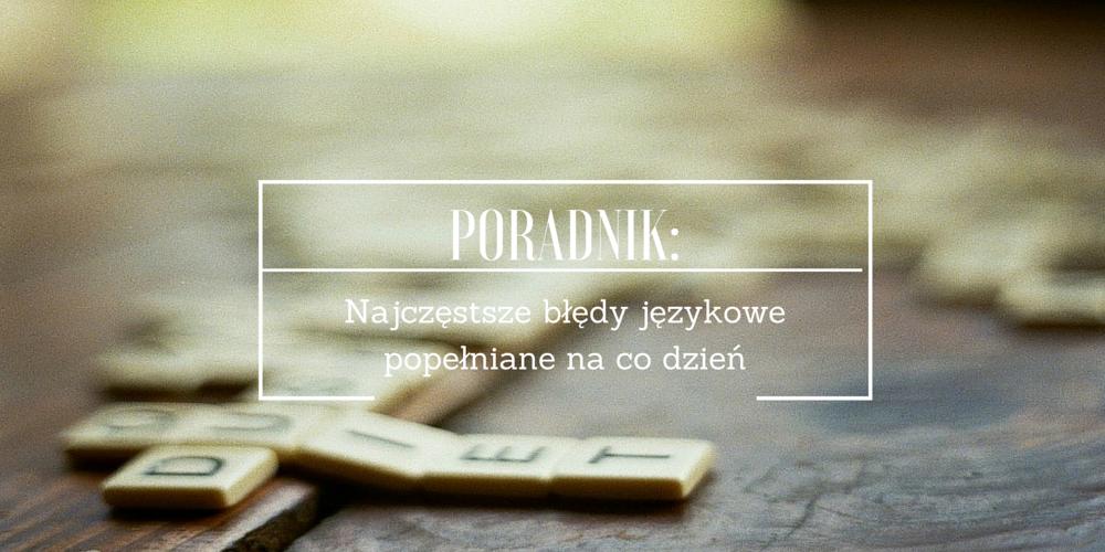 """""""Polska język, trudna język"""": czyli o najczęstszych błędach językowych popełnianych na co dzień cz. I"""