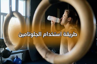 طريقة استخدام الجلوتامين قبل ام بعد التمرين لكمال الأجسام