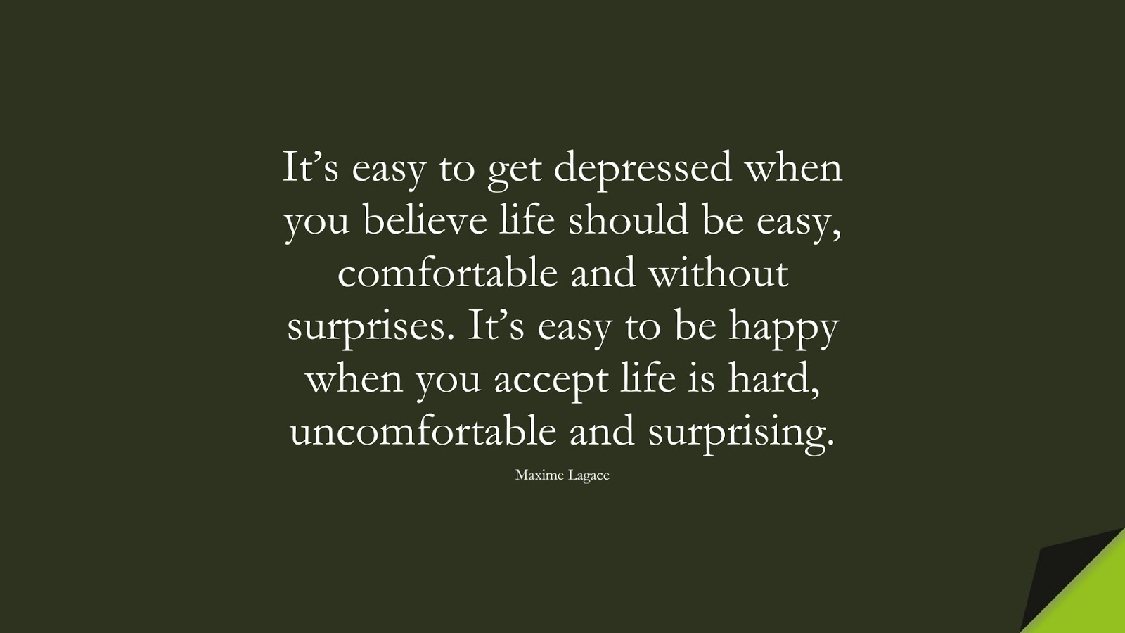 It's easy to get depressed when you believe life should be easy, comfortable and without surprises. It's easy to be happy when you accept life is hard, uncomfortable and surprising. (Maxime Lagace);  #DepressionQuotes