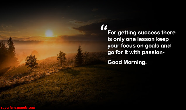 """""""For getting success there is only one lesson keep your focus on goals and go for it with passion- Good Morning."""""""