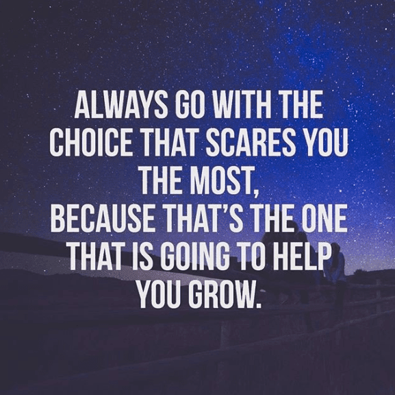 Always Go With The choice That Scares You The most.