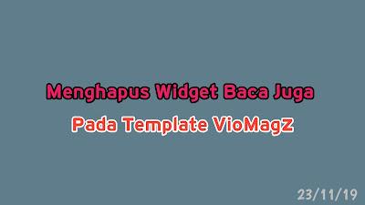 Cara Menghapus Widget Baca Juga Pada Template VioMagz, cara menghilangkan widget baca juga pada template Viomagz