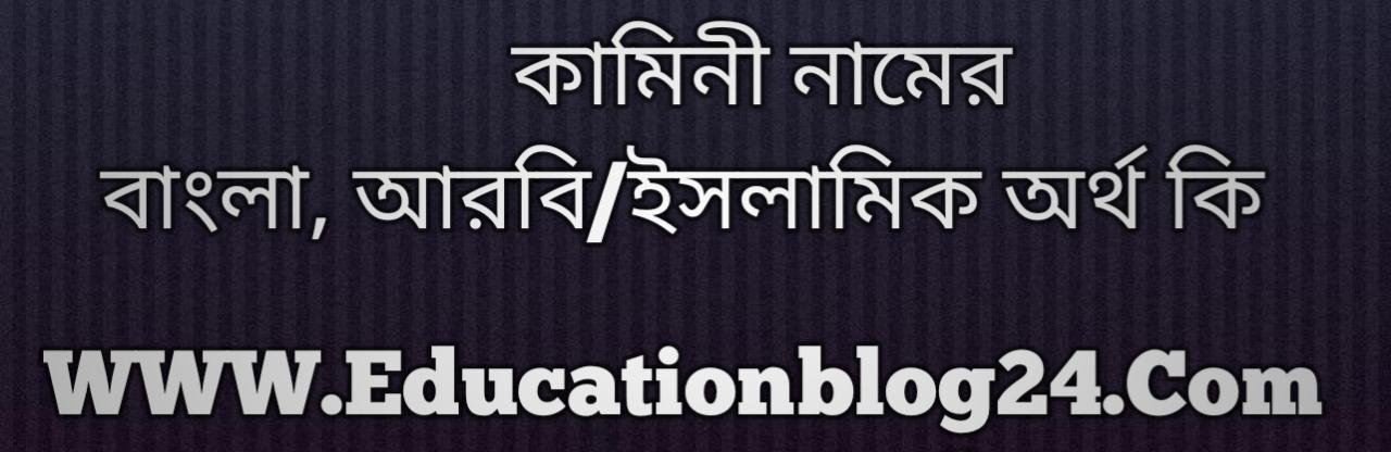 Kamini name meaning in Bengali, কামিনী নামের অর্থ কি, কামিনী নামের বাংলা অর্থ কি, কামিনী নামের ইসলামিক অর্থ কি, কামিনী কি ইসলামিক /আরবি নাম