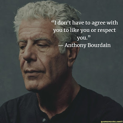 Anthony Bourdain  i do not have to agree with you to like you