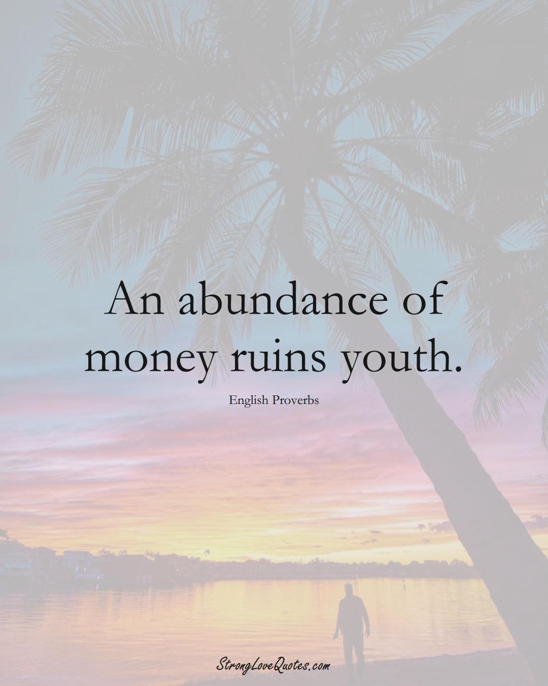 An abundance of money ruins youth. (English Sayings);  #EuropeanSayings