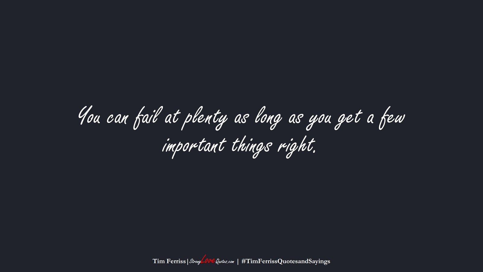 You can fail at plenty as long as you get a few important things right. (Tim Ferriss);  #TimFerrissQuotesandSayings