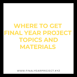 WHERE TO GET FINAL YEAR PROJECT TOPICS AND MATERIALS
