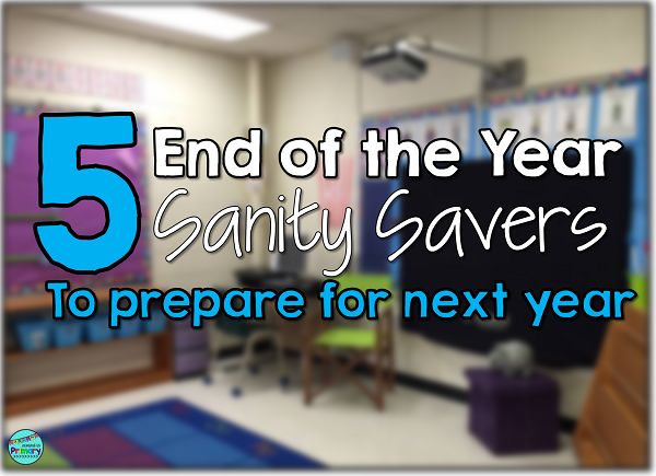 5 end of the year sanity savers to help you prepare for next school year