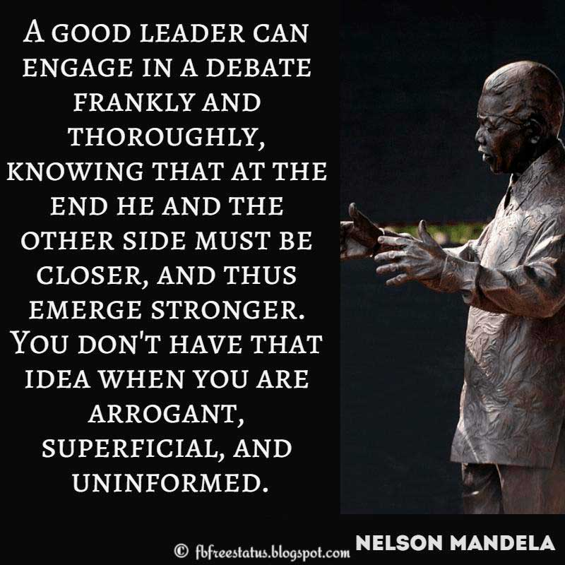 Nelson Mandela Quote: A good leader can engage in a debate frankly and thoroughly, knowing that at the end he and the other side must be closer, and thus emerge stronger. You don't have that idea when you are arrogant, superficial, and uninformed.