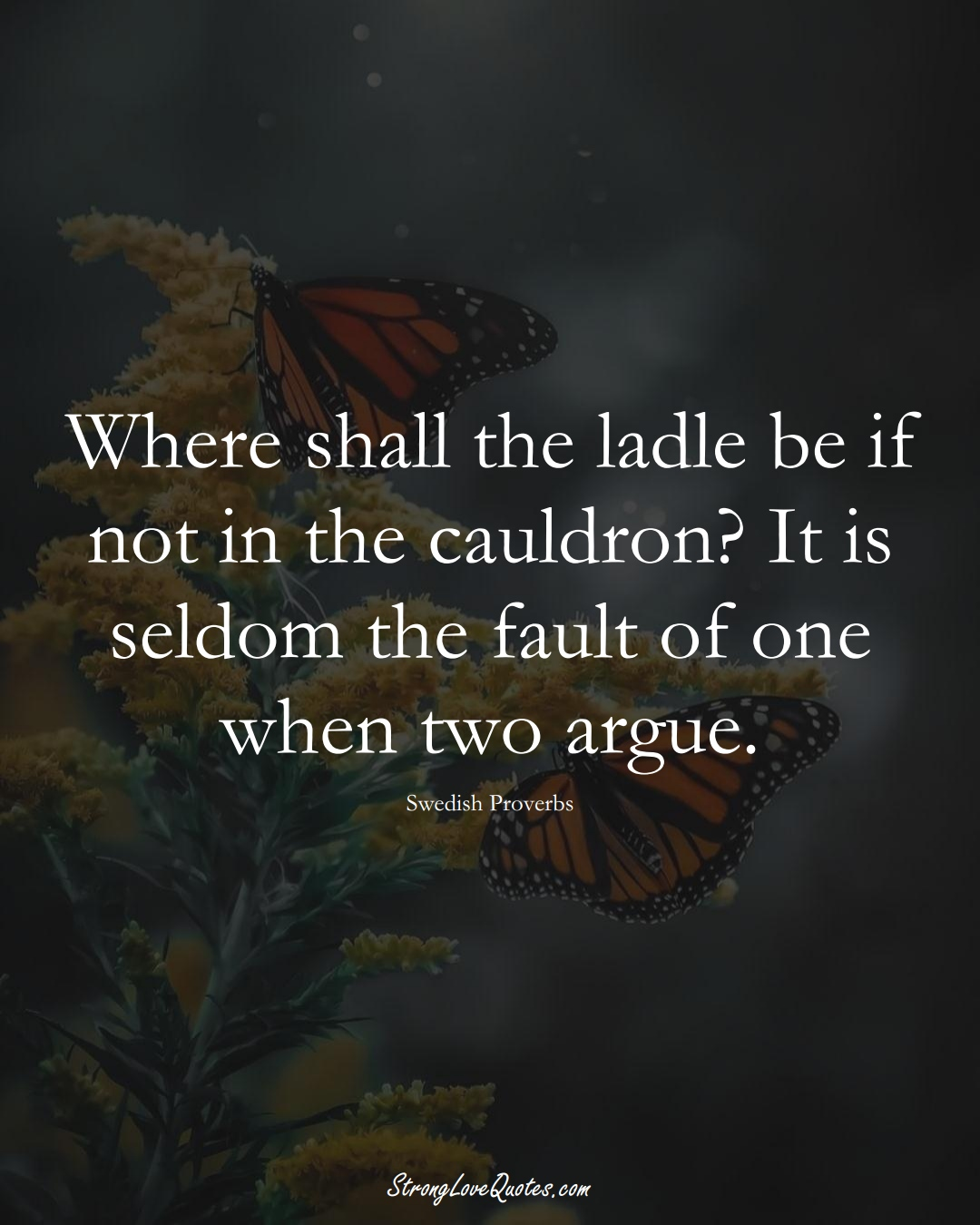 Where shall the ladle be if not in the cauldron? It is seldom the fault of one when two argue. (Swedish Sayings);  #EuropeanSayings