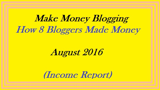 Make Money Blogging - How 8 Bloggers Made Money August 2016 (Income Report)
