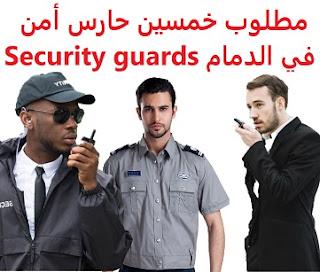 وظائف السعودية مطلوب خمسين حارس أمن في الدمام Security guards