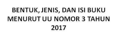 BENTUK, JENIS, DAN ISI BUKU MENURUT UU NOMOR 3 TAHUN 2017
