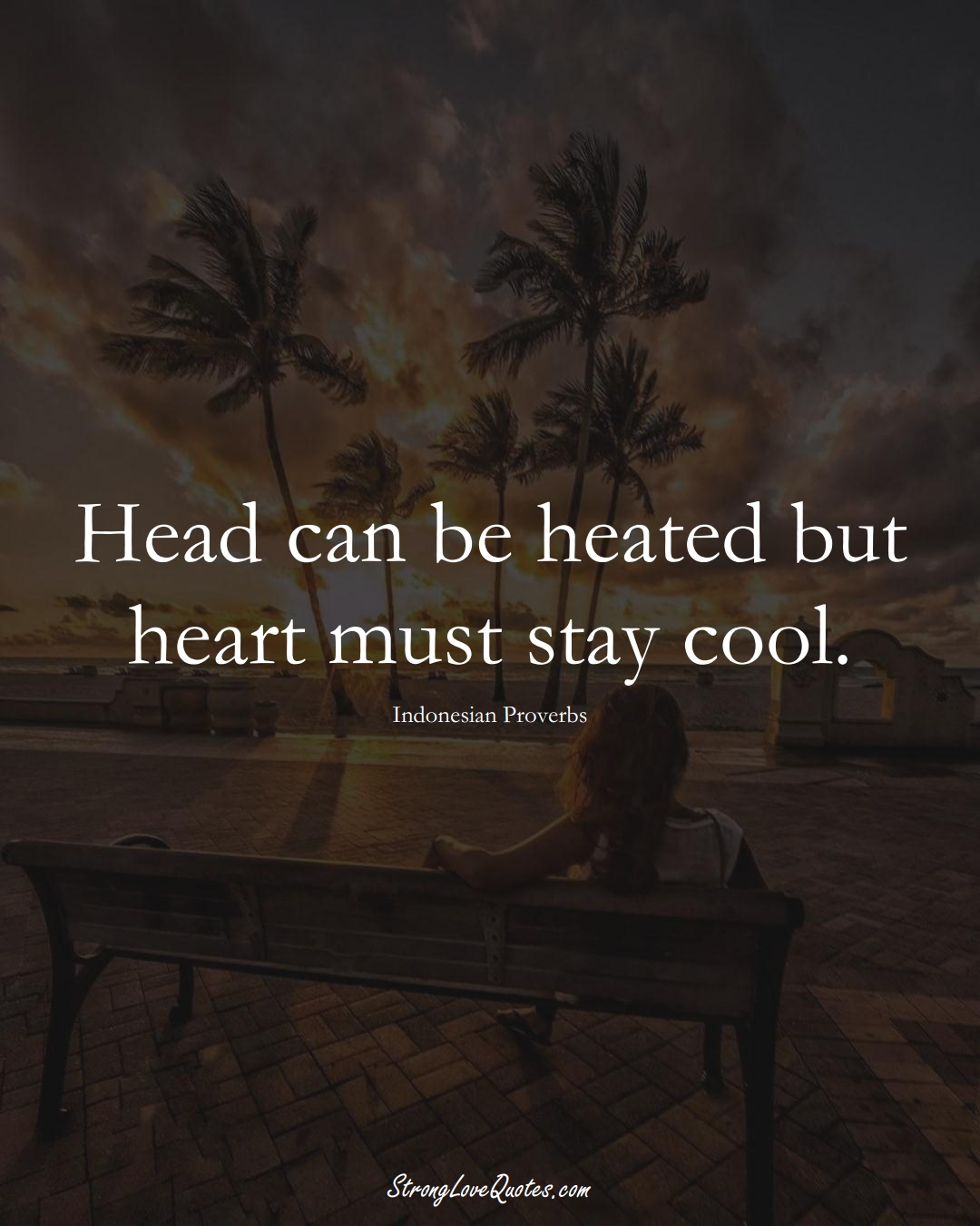 Head can be heated but heart must stay cool. (Indonesian Sayings);  #AsianSayings