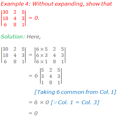 Example 4: Without expanding, show that |■(30&2&5@18&4&3@6&8&1)| = 0. Solution: Here, |■(30&2&5@18&4&3@6&8&1)| = |■(6×5&2&5@6×3&4&3@6×1&8&1)|     = 6 |■(5&2&5@3&4&3@1&8&1)|  [Taking 6 common from Column 1]    = 6 × 0 [∵ Col. 1 = Col. 3]    = 0