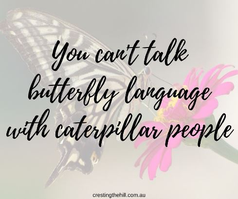 You can't talk butterfly language with caterpillar people. Or maybe you can't speak caterpillar language with butterfly people?  #lifequotes