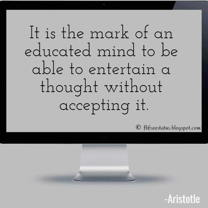 Aristotle Quote: It is the mark of an educated mind to be able to entertain a thought without accepting it.