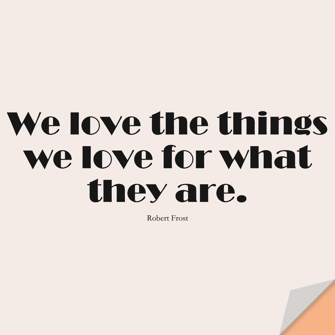 We love the things we love for what they are. (Robert Frost);  #InspirationalQuotes