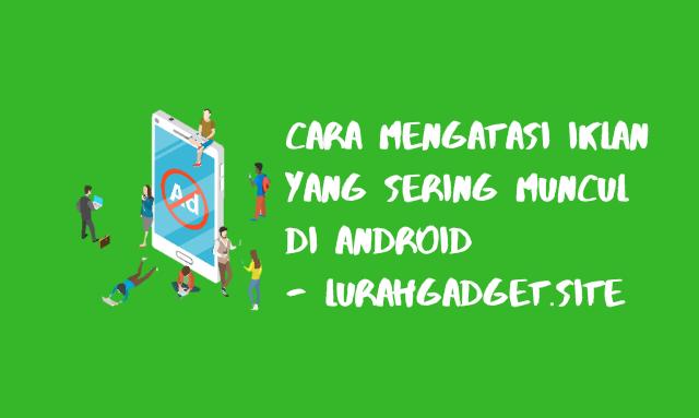 Cara Mengatasi Iklan Yang Sering Muncul Pada Android, Recomended Nih !