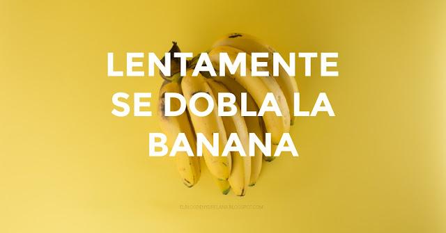 Lentamente se dobla la banana (Refrán)