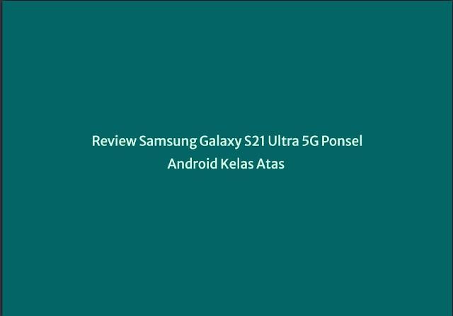 Review Samsung Galaxy S21 Ultra 5G Ponsel Android Kelas Atas