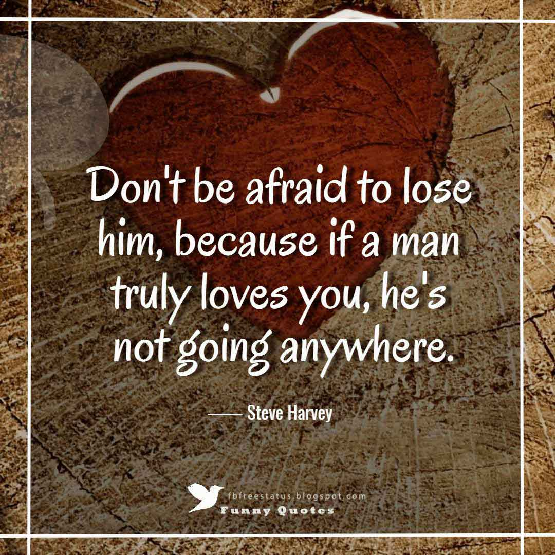 """Don't be afraid to lose him, because if a man truly loves you, he's not going anywhere."" ― Steve Harvey"