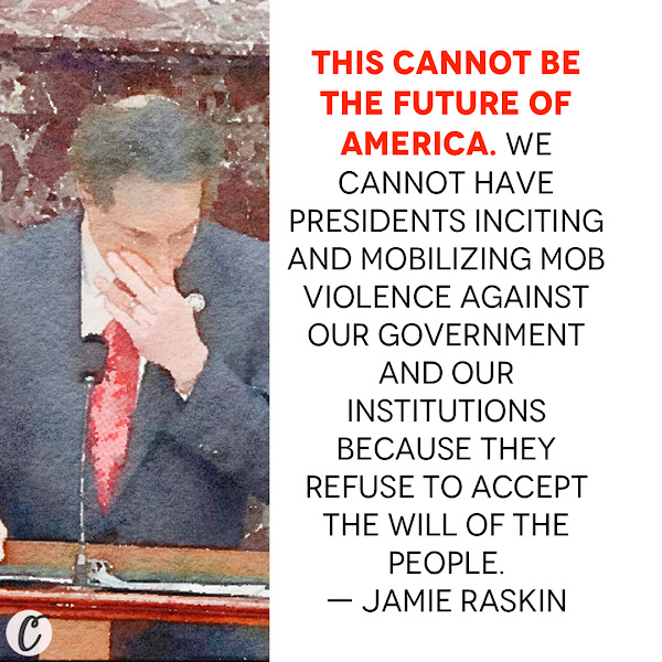 This cannot be the future of America. We cannot have presidents inciting and mobilizing mob violence against our government and our institutions because they refuse to accept the will of the people. — Rep. Jamie Raskin, Democrats' lead impeachment manager