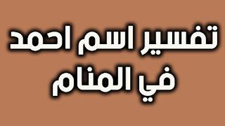 تفسير اسم احمد في المنام للعزباء و الحامل و المتزوجة