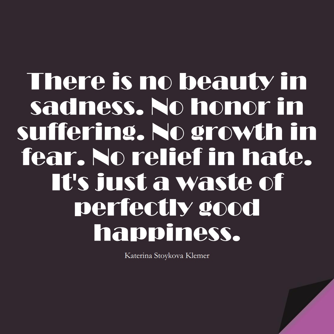 There is no beauty in sadness. No honor in suffering. No growth in fear. No relief in hate. It's just a waste of perfectly good happiness. (Katerina Stoykova Klemer);  #FearQuotes