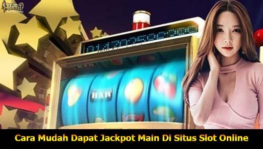 Cara Mudah Dapat Jackpot Main Di Situs Slot Online