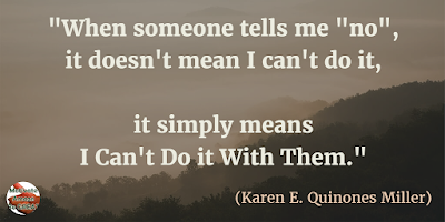 "Motivational Quotes For Work: ""When someone tells me ""no"", it doesn't mean I can't do it, it simply means I can't do it with them."" - Karen E. Quinones Miller"