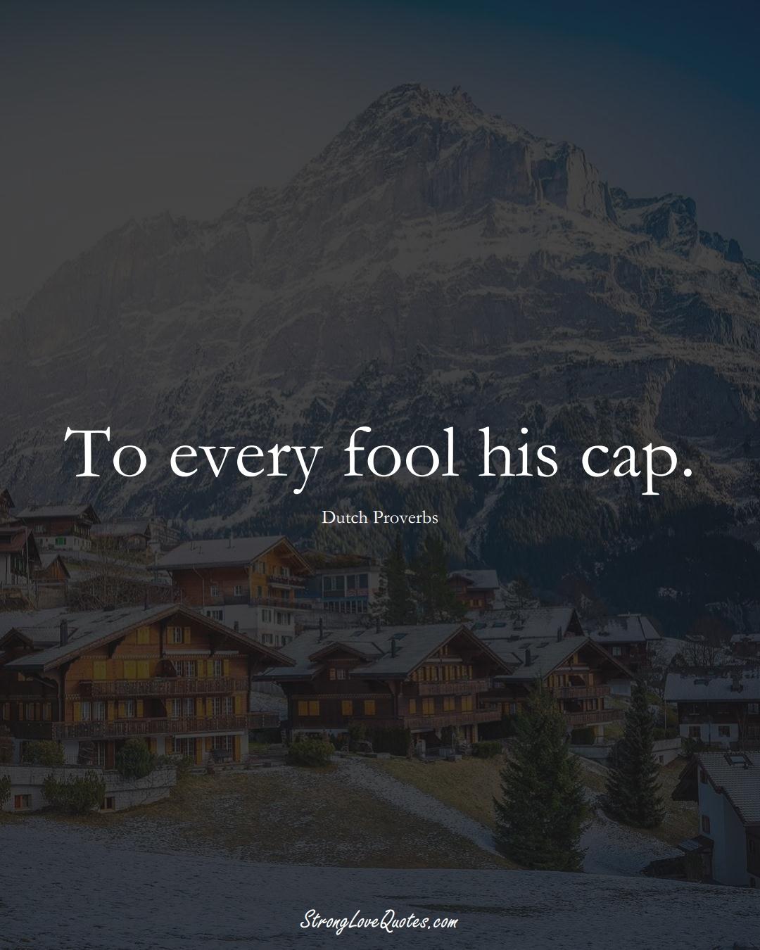 To every fool his cap. (Dutch Sayings);  #EuropeanSayings