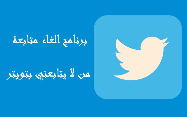 برنامج الغاء متابعة من لا يتابعني بتويتر