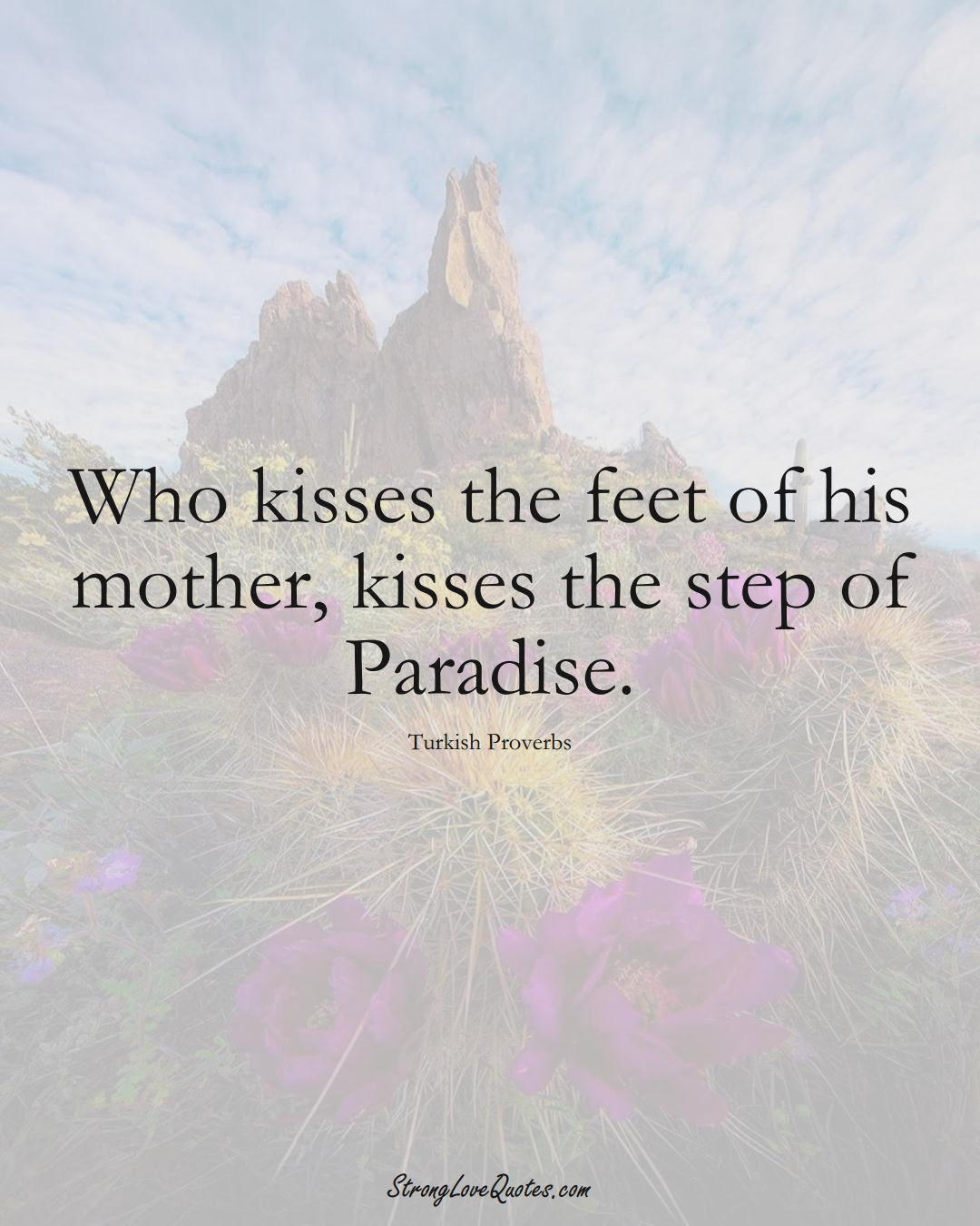 Who kisses the feet of his mother, kisses the step of Paradise. (Turkish Sayings);  #MiddleEasternSayings