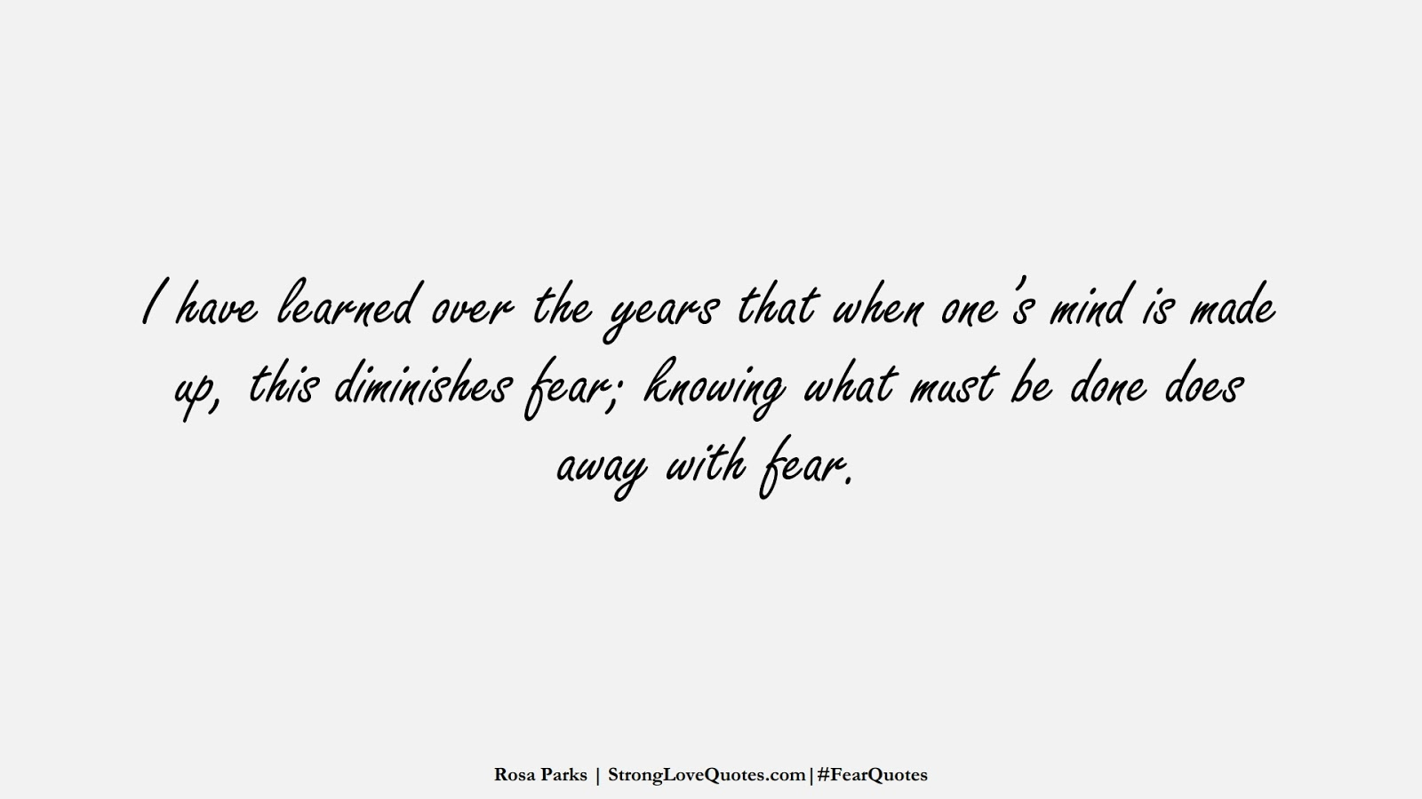 I have learned over the years that when one's mind is made up, this diminishes fear; knowing what must be done does away with fear. (Rosa Parks);  #FearQuotes